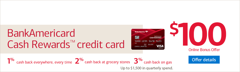BankAmericard Cash Rewards™ credit card. $100 Cash Rewards Bonus Offer. 1% cash back everywhere, every time. 2% cash back on groceries. Offer details