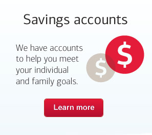 Savings accounts. We have accounts to help you meet your individual and family goals.
